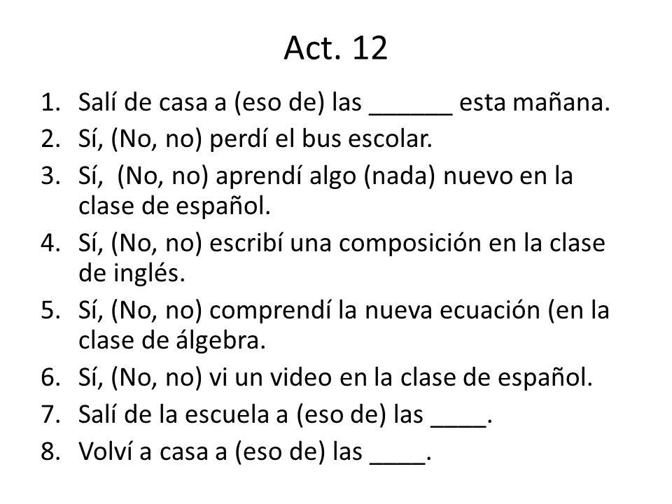 Act. 12 1.Salí de casa a (eso de) las ______ esta mañana. 2.Sí, (No, no) perdí el bus escolar. 3.Sí, (No, no) aprendí algo (nada) nuevo en la clase de
