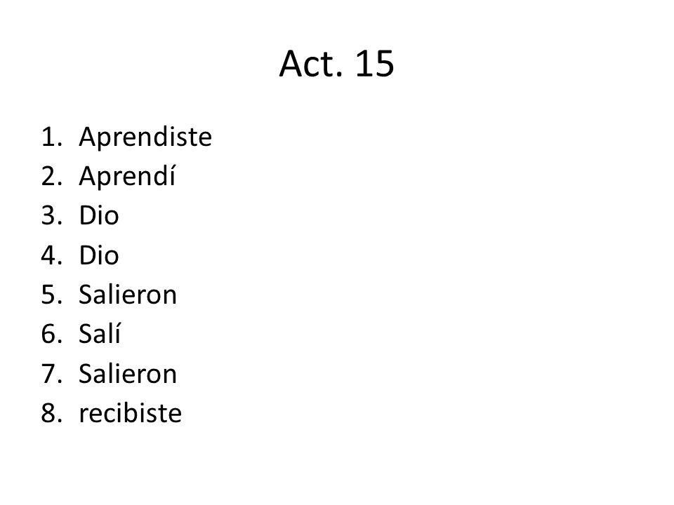Act. 15 1.Aprendiste 2.Aprendí 3.Dio 4.Dio 5.Salieron 6.Salí 7.Salieron 8.recibiste