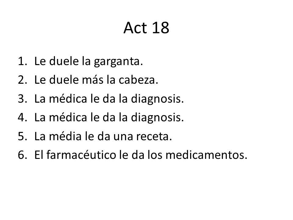 Act 18 1.Le duele la garganta. 2.Le duele más la cabeza. 3.La médica le da la diagnosis. 4.La médica le da la diagnosis. 5.La média le da una receta.