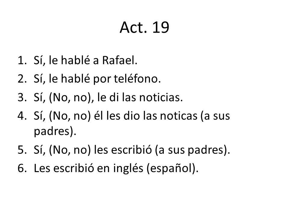 Act. 19 1.Sí, le hablé a Rafael. 2.Sí, le hablé por teléfono. 3.Sí, (No, no), le di las noticias. 4.Sí, (No, no) él les dio las noticas (a sus padres)