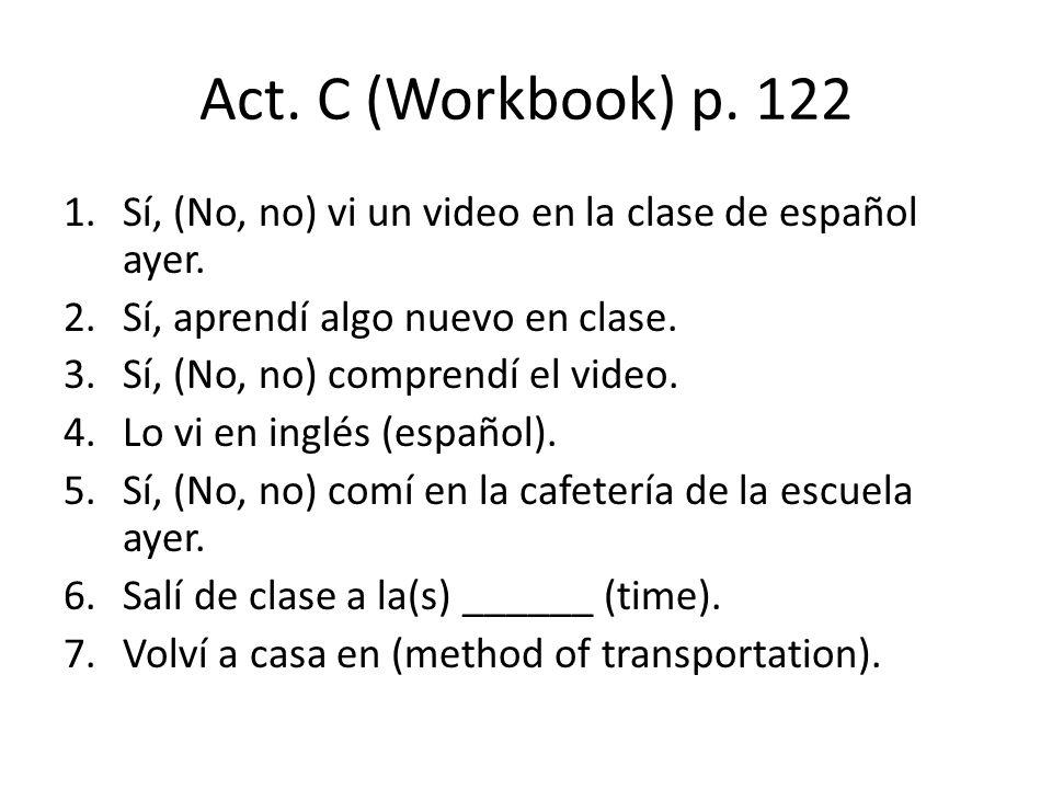 Act. C (Workbook) p. 122 1.Sí, (No, no) vi un video en la clase de español ayer. 2.Sí, aprendí algo nuevo en clase. 3.Sí, (No, no) comprendí el video.