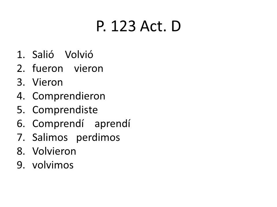 P. 123 Act. D 1.Salió Volvió 2.fueron vieron 3.Vieron 4.Comprendieron 5.Comprendiste 6.Comprendí aprendí 7.Salimos perdimos 8.Volvieron 9.volvimos