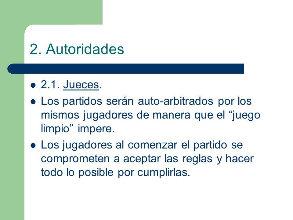 2. Autoridades 2.1. Jueces. Los partidos serán auto-arbitrados por los mismos jugadores de manera que el juego limpio impere. Los jugadores al comenza