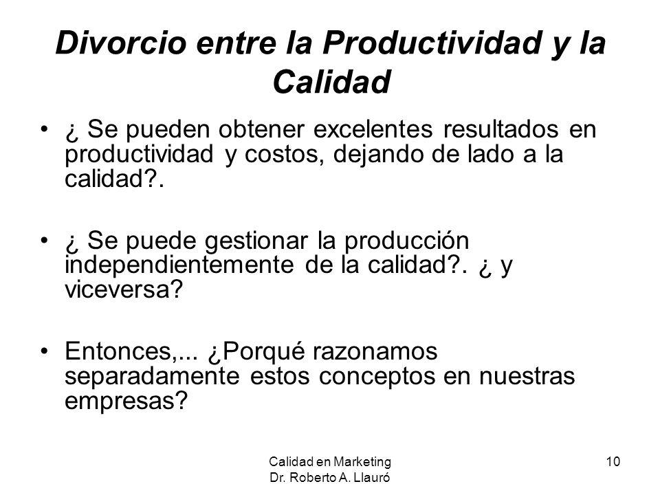 Calidad en Marketing Dr. Roberto A. Llauró 10 Divorcio entre la Productividad y la Calidad ¿ Se pueden obtener excelentes resultados en productividad