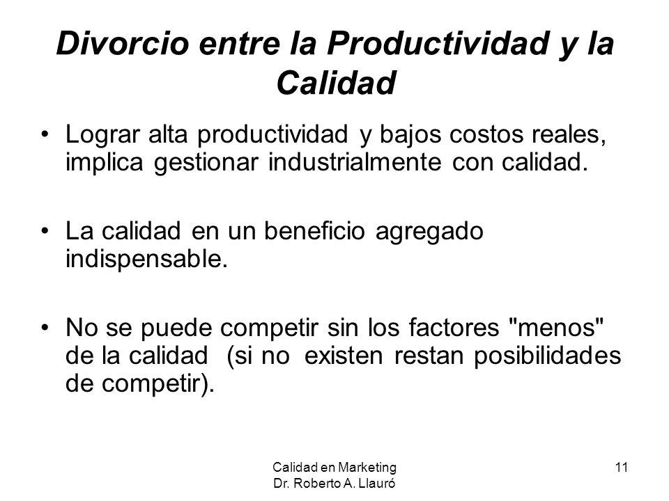 Calidad en Marketing Dr. Roberto A. Llauró 11 Divorcio entre la Productividad y la Calidad Lograr alta productividad y bajos costos reales, implica ge