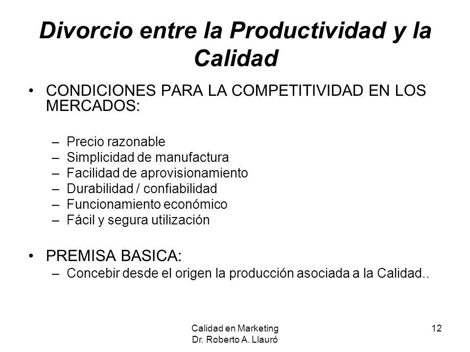 Calidad en Marketing Dr. Roberto A. Llauró 12 Divorcio entre la Productividad y la Calidad CONDICIONES PARA LA COMPETITIVIDAD EN LOS MERCADOS: –Precio