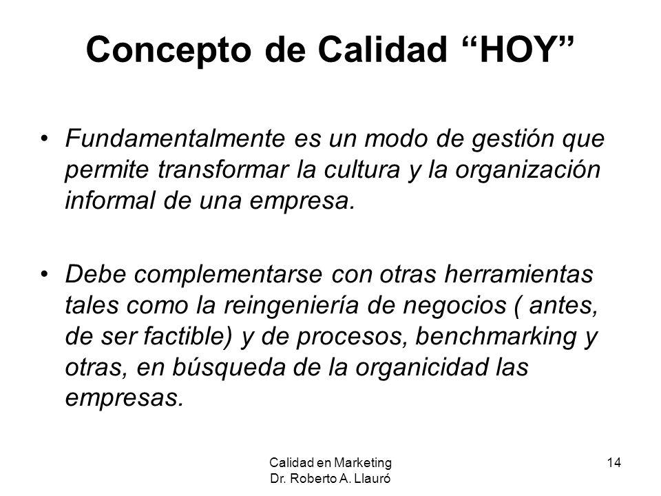 Calidad en Marketing Dr. Roberto A. Llauró 14 Concepto de Calidad HOY Fundamentalmente es un modo de gestión que permite transformar la cultura y la o