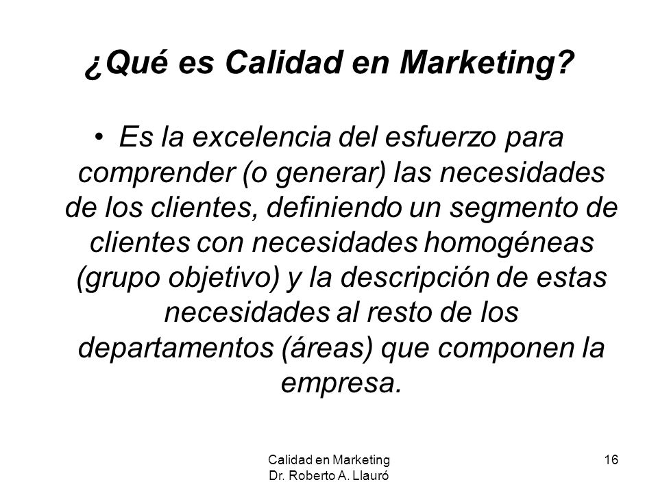 ¿Qué es Calidad en Marketing? Es la excelencia del esfuerzo para comprender (o generar) las necesidades de los clientes, definiendo un segmento de cli