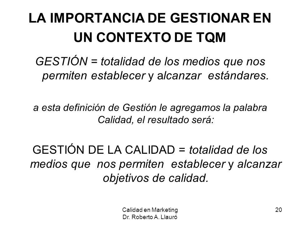 Calidad en Marketing Dr. Roberto A. Llauró 20 LA IMPORTANCIA DE GESTIONAR EN UN CONTEXTO DE TQM GESTIÓN = totalidad de los medios que nos permiten est