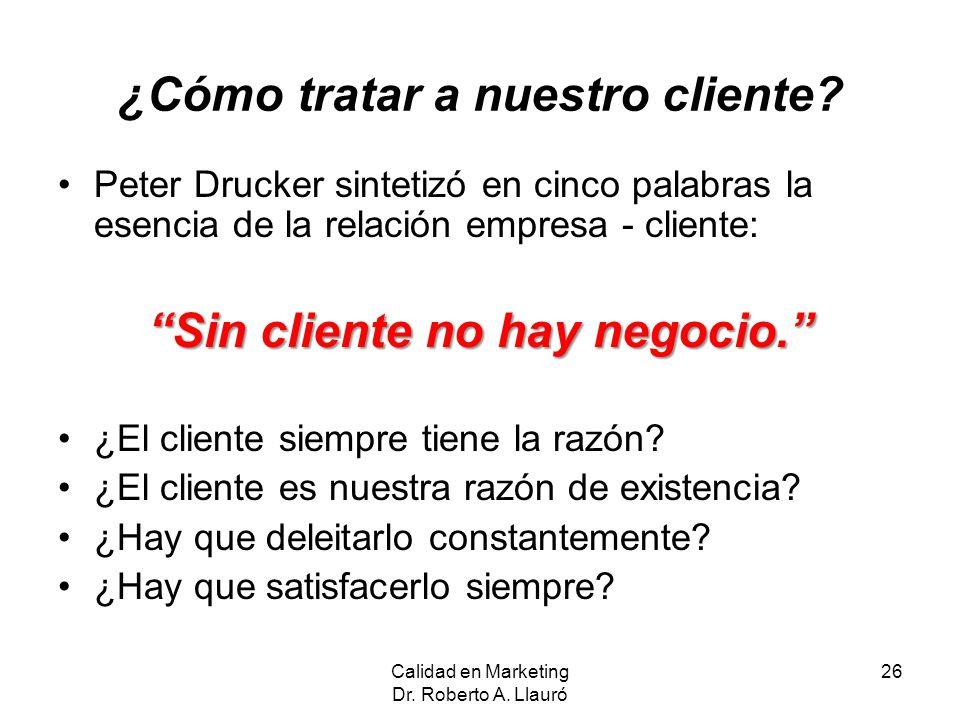 Calidad en Marketing Dr. Roberto A. Llauró 26 ¿Cómo tratar a nuestro cliente? Peter Drucker sintetizó en cinco palabras la esencia de la relación empr