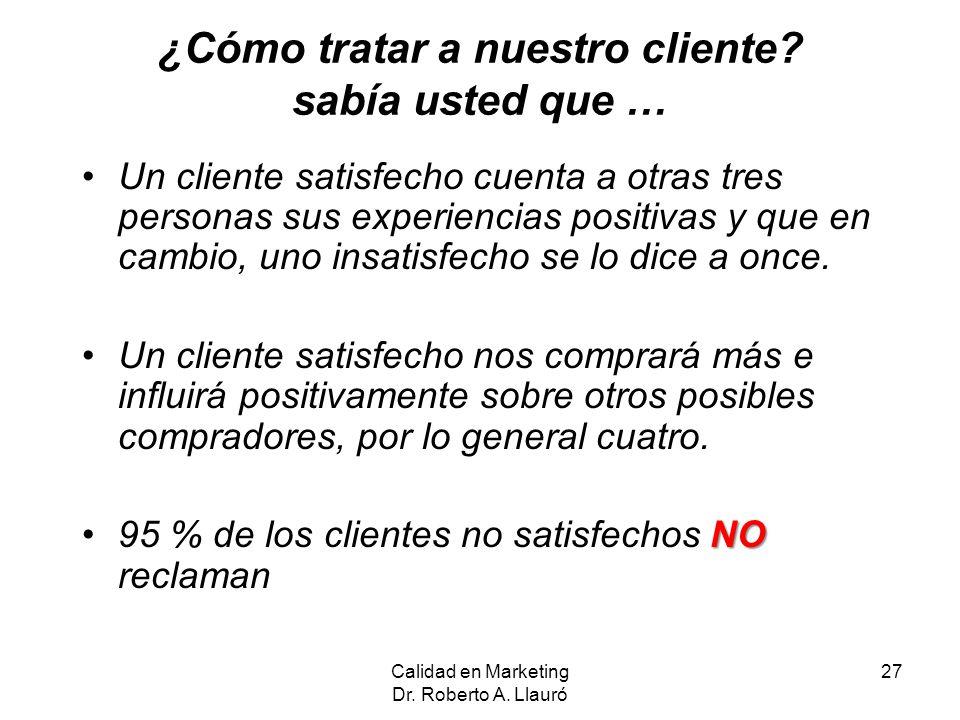 Calidad en Marketing Dr. Roberto A. Llauró 27 ¿Cómo tratar a nuestro cliente? sabía usted que … Un cliente satisfecho cuenta a otras tres personas sus