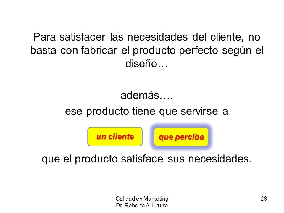 Para satisfacer las necesidades del cliente, no basta con fabricar el producto perfecto según el diseño… además…. ese producto tiene que servirse a qu