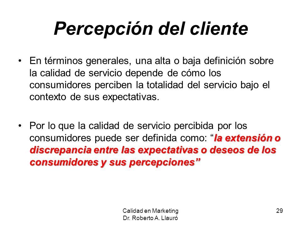 Percepción del cliente En términos generales, una alta o baja definición sobre la calidad de servicio depende de cómo los consumidores perciben la tot