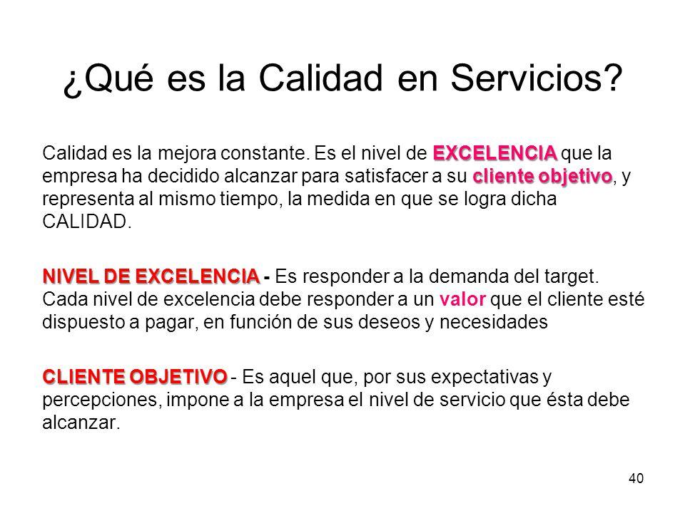 40 ¿Qué es la Calidad en Servicios? EXCELENCIA cliente objetivo Calidad es la mejora constante. Es el nivel de EXCELENCIA que la empresa ha decidido a