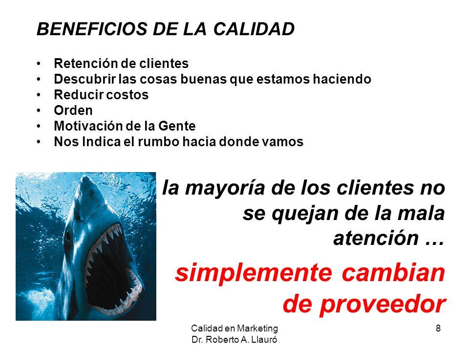 Calidad en Marketing Dr. Roberto A. Llauró 8 BENEFICIOS DE LA CALIDAD Retención de clientes Descubrir las cosas buenas que estamos haciendo Reducir co