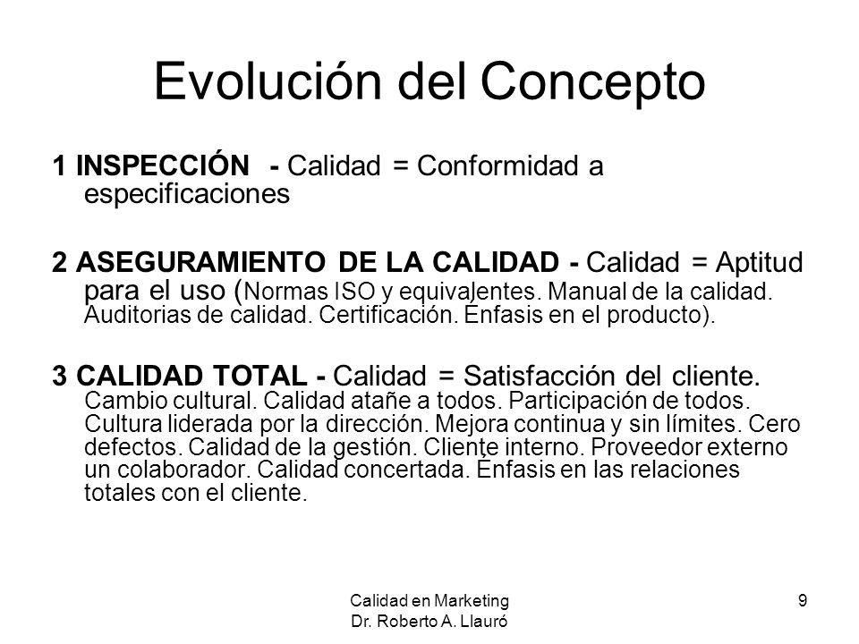 Calidad en Marketing Dr. Roberto A. Llauró 9 Evolución del Concepto 1 INSPECCIÓN - Calidad = Conformidad a especificaciones 2 ASEGURAMIENTO DE LA CALI