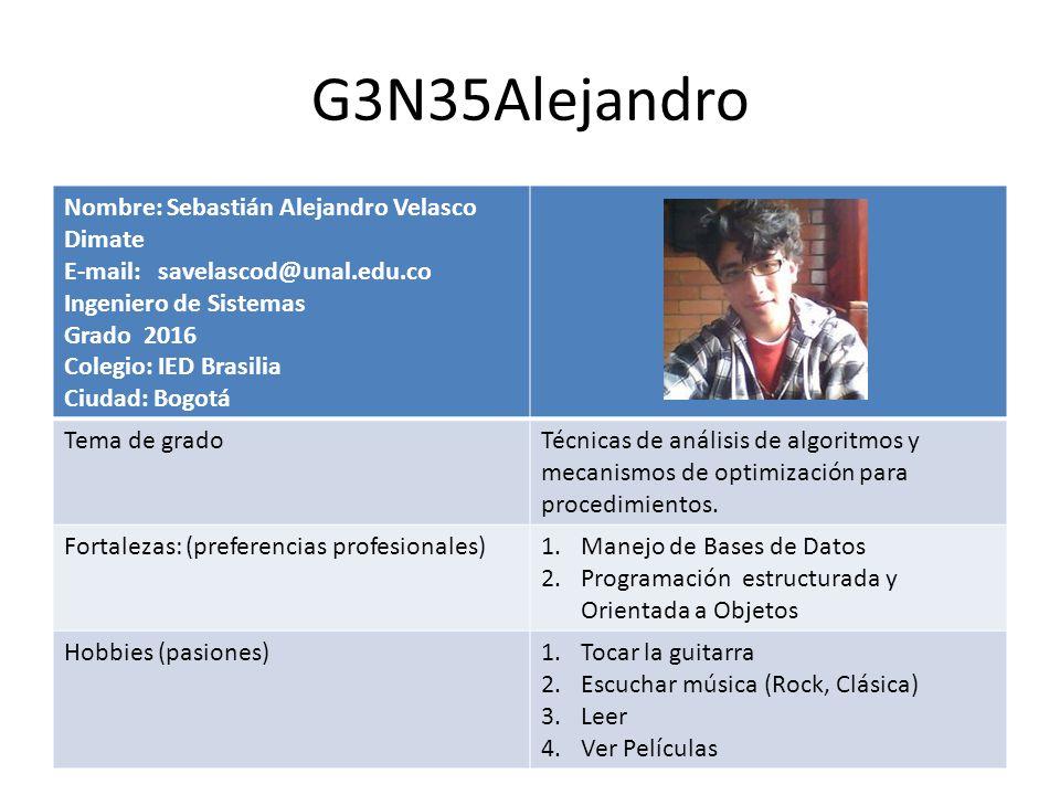 G3N35Alejandro Nombre: Sebastián Alejandro Velasco Dimate E-mail: savelascod@unal.edu.co Ingeniero de Sistemas Grado 2016 Colegio: IED Brasilia Ciudad