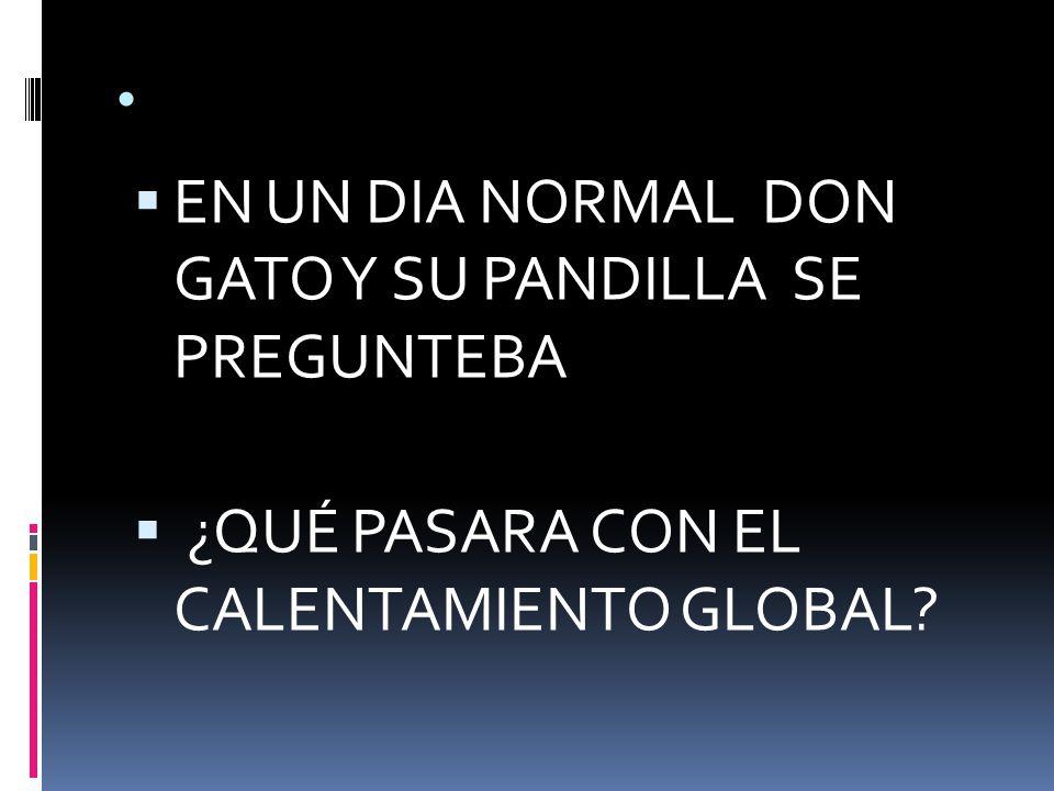 EN UN DIA NORMAL DON GATO Y SU PANDILLA SE PREGUNTEBA ¿QUÉ PASARA CON EL CALENTAMIENTO GLOBAL?
