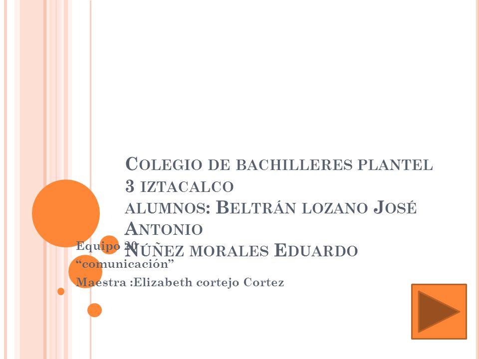 C OLEGIO DE BACHILLERES PLANTEL 3 IZTACALCO ALUMNOS : B ELTRÁN LOZANO J OSÉ A NTONIO N ÚÑEZ MORALES E DUARDO Equipo 20 comunicación Maestra :Elizabeth cortejo Cortez