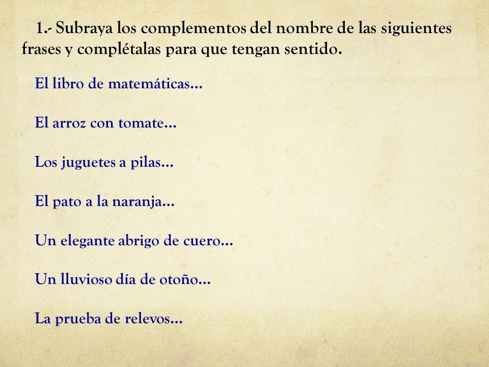 1.- Subraya los complementos del nombre de las siguientes frases y complétalas para que tengan sentido. El libro de matemáticas… El arroz con tomate…