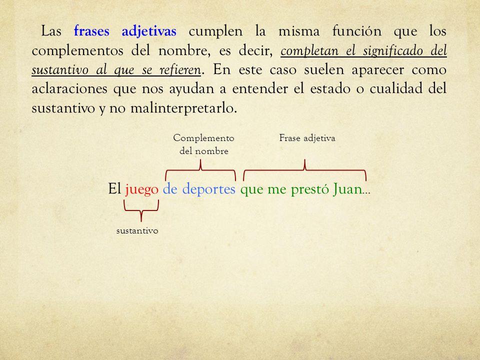 Las frases adjetivas cumplen la misma función que los complementos del nombre, es decir, completan el significado del sustantivo al que se refieren. E