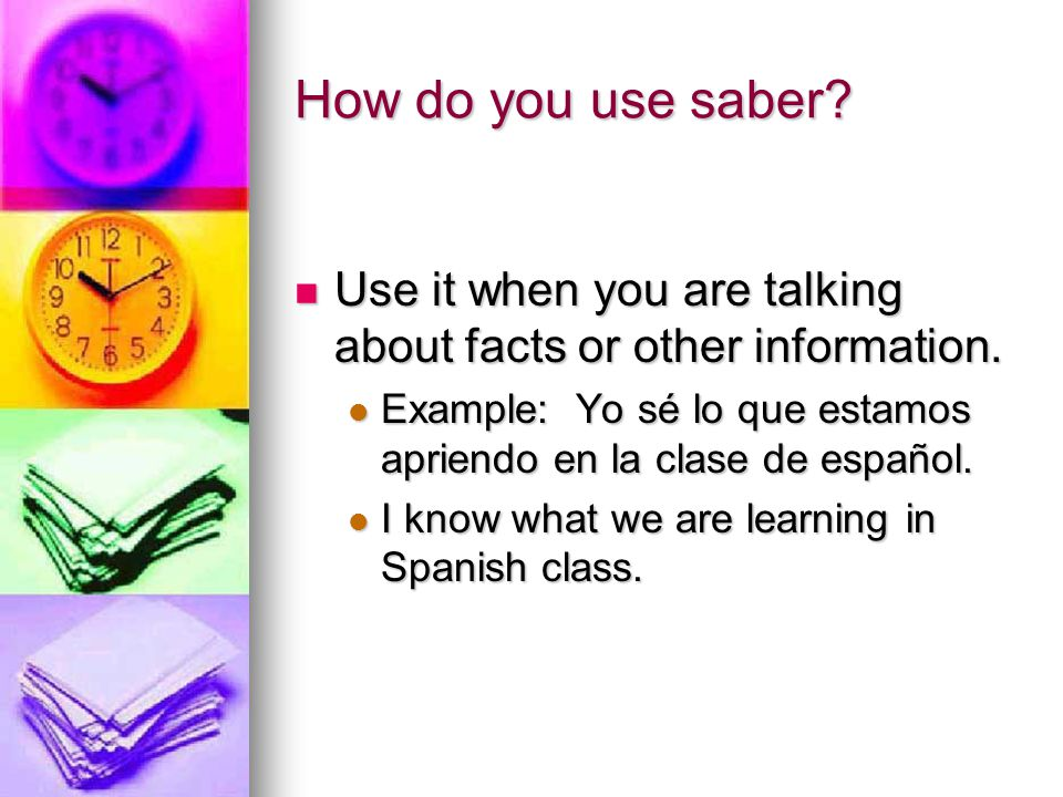 How do you use saber. Use it when you are talking about facts or other information.