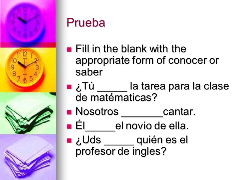 Prueba Fill in the blank with the appropriate form of conocer or saber Fill in the blank with the appropriate form of conocer or saber ¿Tú _____ la tarea para la clase de matématicas.