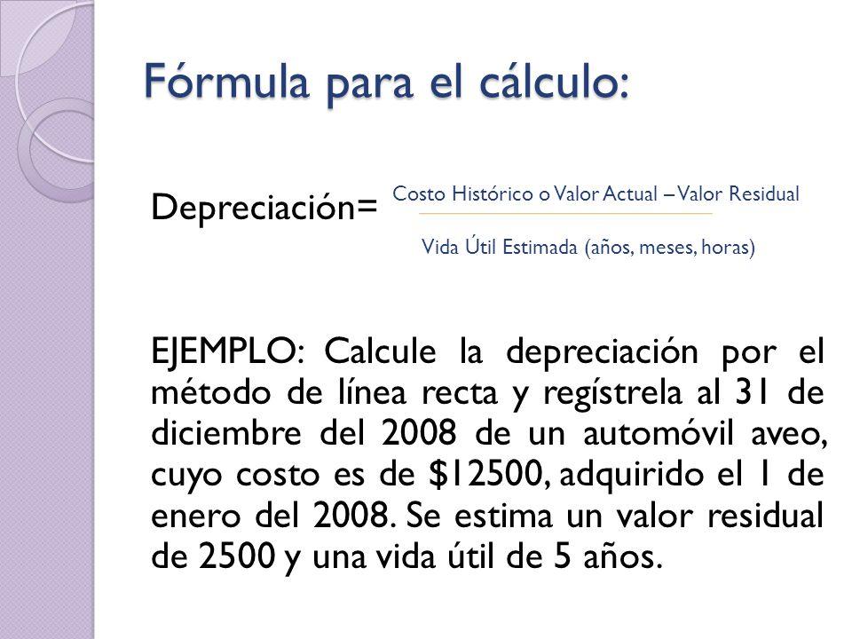 Fórmula para el cálculo: Depreciación= EJEMPLO: Calcule la depreciación por el método de línea recta y regístrela al 31 de diciembre del 2008 de un au