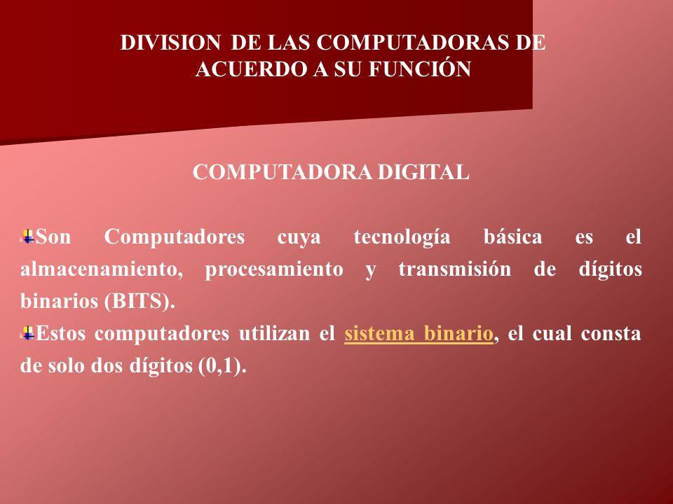 COMPUTADORA DIGITAL Son Computadores cuya tecnología básica es el almacenamiento, procesamiento y transmisión de dígitos binarios (BITS). Estos comput