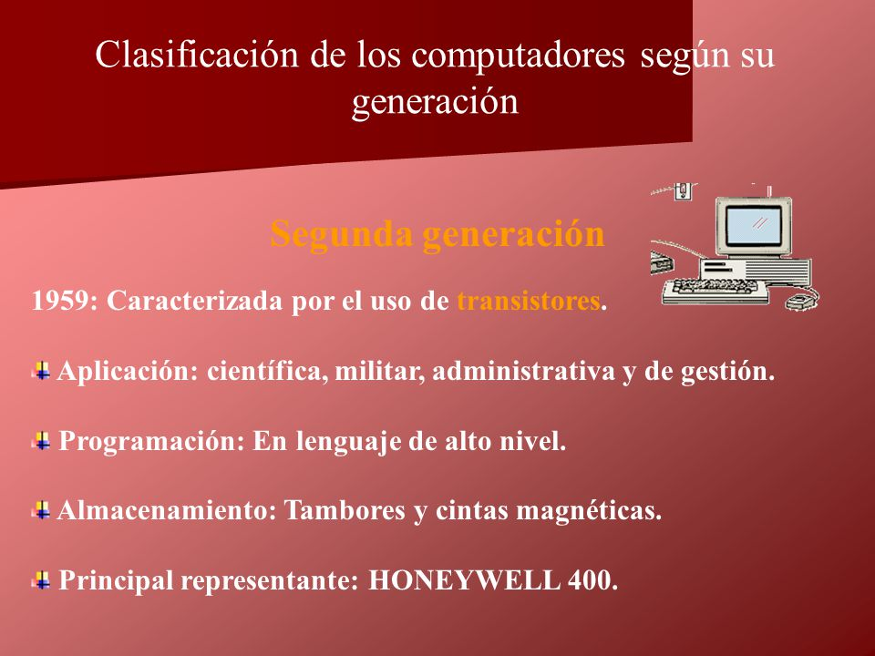 1959: Caracterizada por el uso de transistores. Aplicación: científica, militar, administrativa y de gestión. Programación: En lenguaje de alto nivel.
