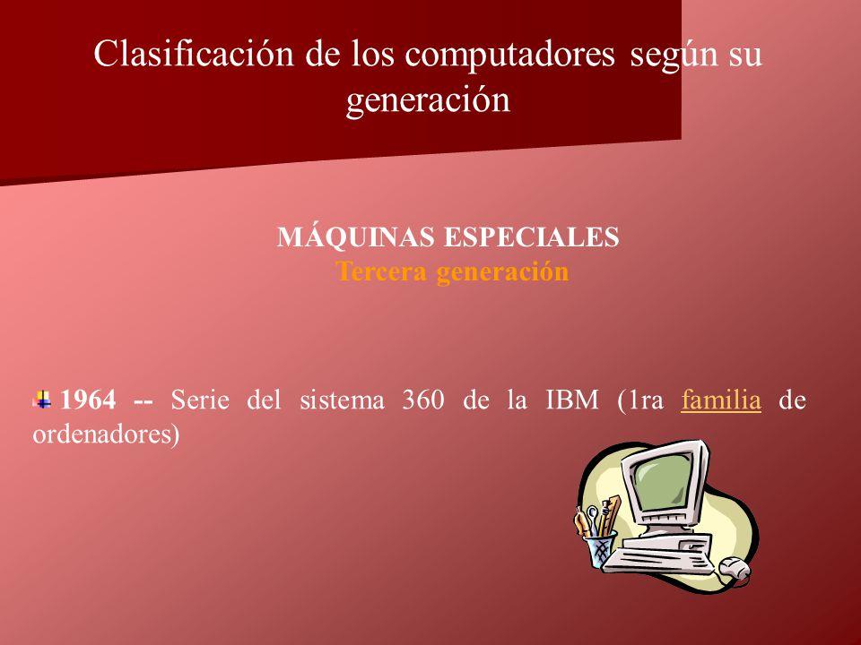 1964 -- Serie del sistema 360 de la IBM (1ra familia de ordenadores)familia MÁQUINAS ESPECIALES Tercera generación Clasificación de los computadores s