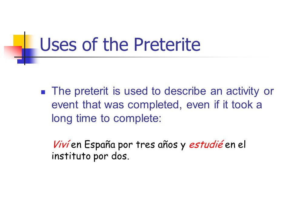 Uses of the Preterite The preterit is used to describe an activity or event that was completed, even if it took a long time to complete: Viví en España por tres años y estudié en el instituto por dos.