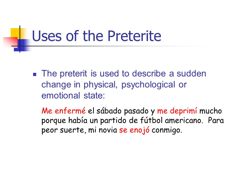 Uses of the Preterite The preterit is used to describe a sudden change in physical, psychological or emotional state: Me enfermé el sábado pasado y me