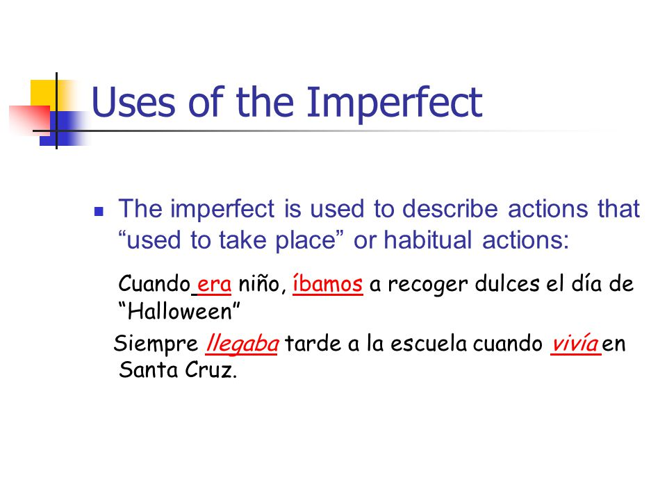 Uses of the Imperfect The imperfect is used to describe actions that used to take place or habitual actions: Cuando era niño, íbamos a recoger dulces
