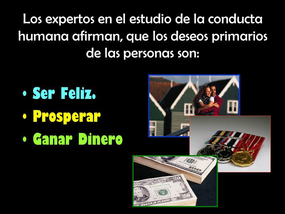 Los expertos en el estudio de la conducta humana afirman, que los deseos primarios de las personas son: Ser Feliz. Prosperar Ganar Dinero