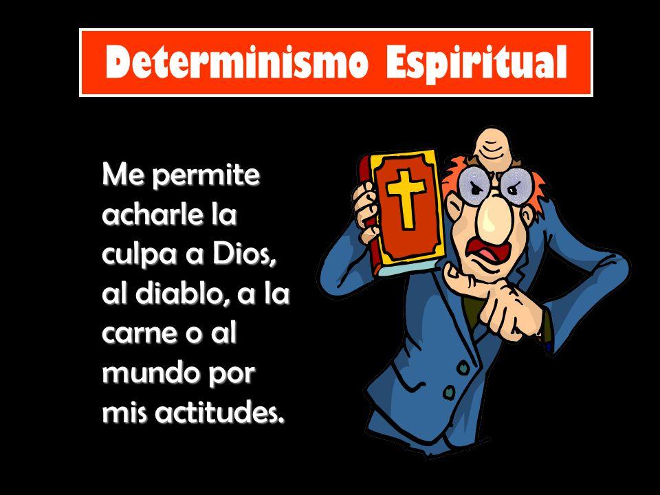 Determinismo Espiritual Me permite acharle la culpa a Dios, al diablo, a la carne o al mundo por mis actitudes.