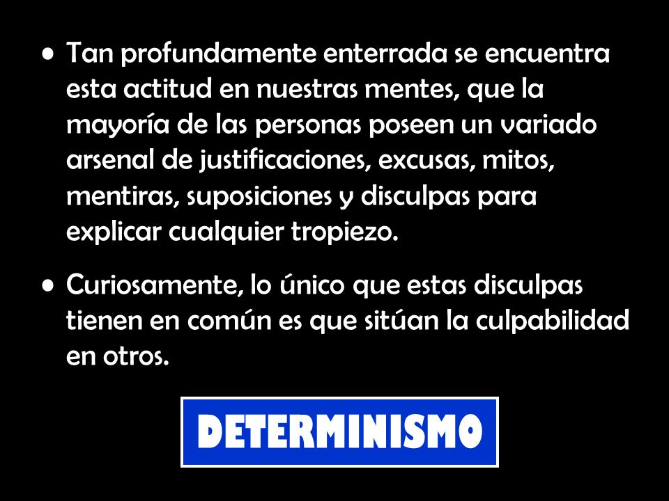 Determinismo: Doctrina filosófica que afirma que cualquier acontecimiento, mental o físico, responde a una causa, y así, una vez dada la causa, el acontecimiento ha de seguirse sin posible variación.