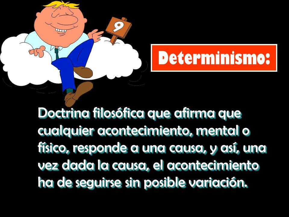 Determinismo: Doctrina filosófica que afirma que cualquier acontecimiento, mental o físico, responde a una causa, y así, una vez dada la causa, el aco