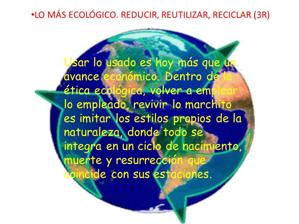 LO MÁS ECOLÓGICO. REDUCIR, REUTILIZAR, RECICLAR (3R) Usar lo usado es hoy más que un avance económico. Dentro de la ética ecológica, volver a emplear
