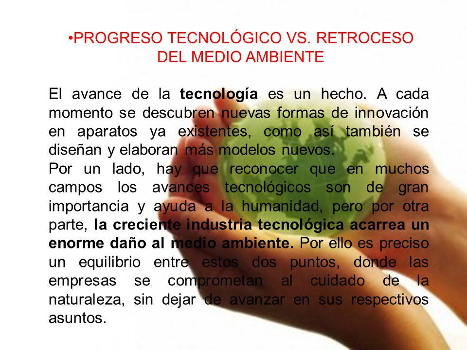 PROGRESO TECNOLÓGICO VS. RETROCESO DEL MEDIO AMBIENTE El avance de la tecnología es un hecho. A cada momento se descubren nuevas formas de innovación