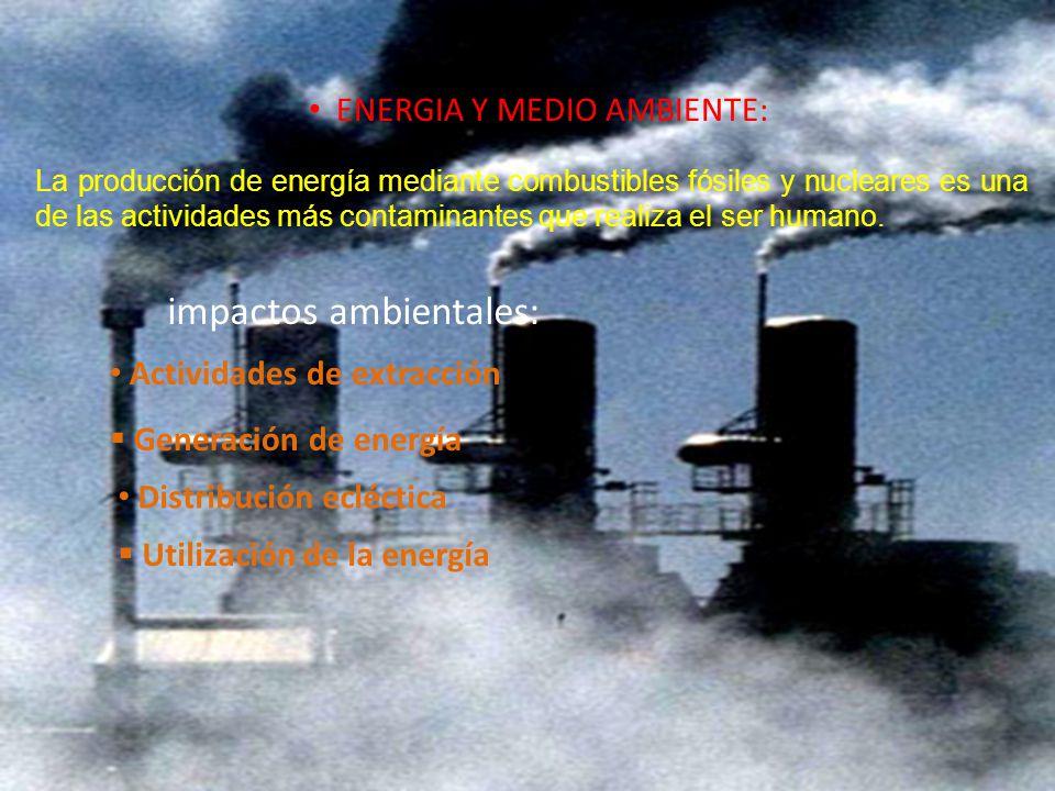ENERGIA Y MEDIO AMBIENTE: La producción de energía mediante combustibles fósiles y nucleares es una de las actividades más contaminantes que realiza e