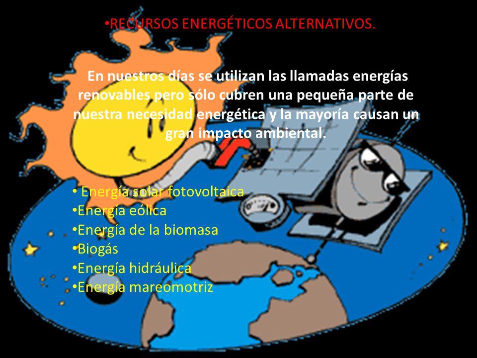 RECURSOS ENERGÉTICOS ALTERNATIVOS. En nuestros días se utilizan las llamadas energías renovables pero sólo cubren una pequeña parte de nuestra necesid