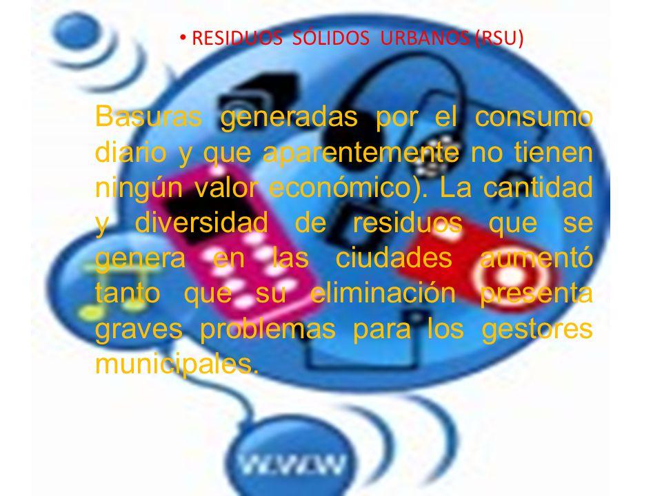 RESIDUOS SÓLIDOS URBANOS (RSU) Basuras generadas por el consumo diario y que aparentemente no tienen ningún valor económico). La cantidad y diversidad
