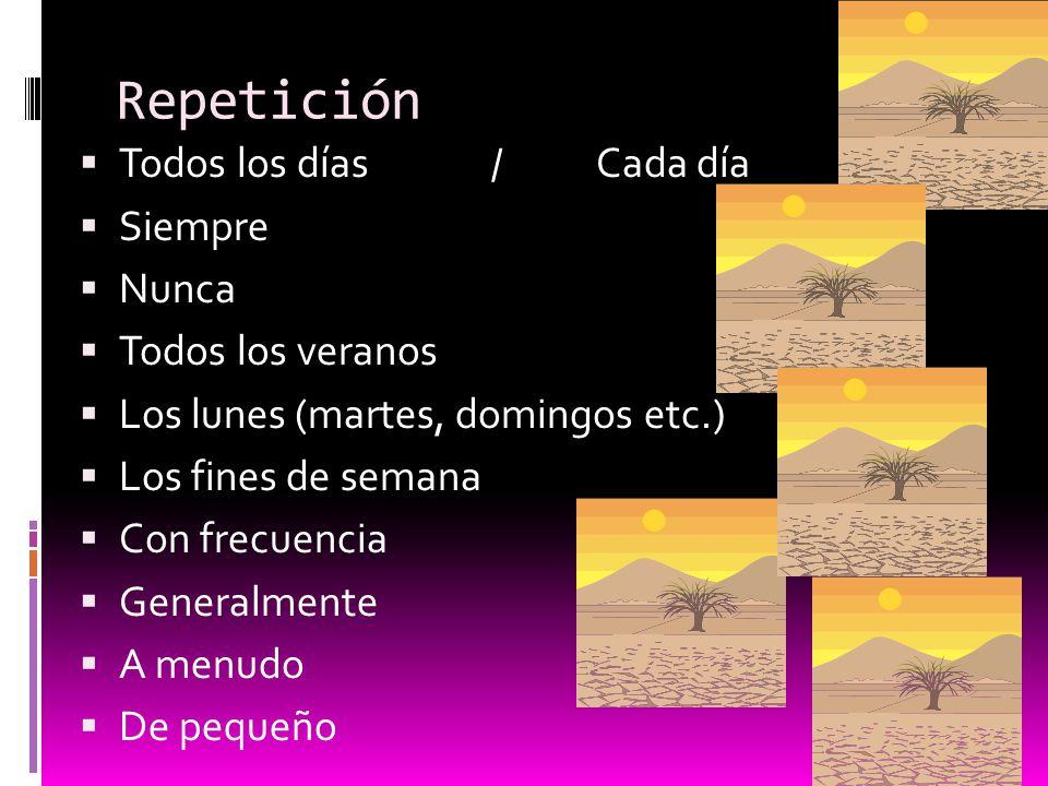Repetición Todos los días/ Cada día Siempre Nunca Todos los veranos Los lunes (martes, domingos etc.) Los fines de semana Con frecuencia Generalmente