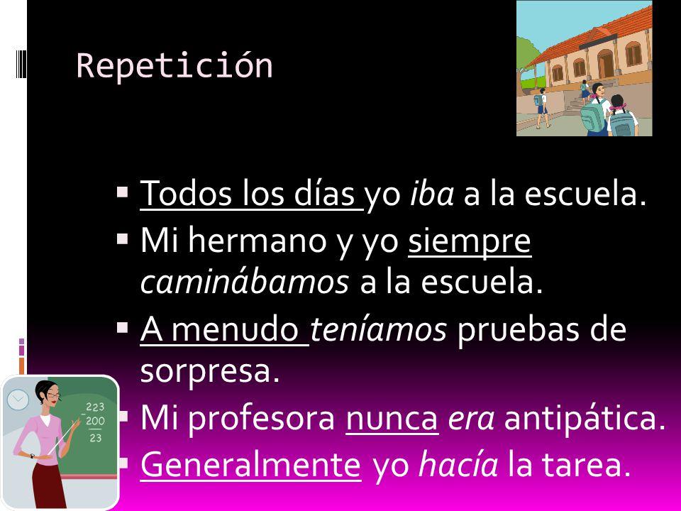 Repetición Todos los días yo iba a la escuela. Mi hermano y yo siempre caminábamos a la escuela. A menudo teníamos pruebas de sorpresa. Mi profesora n