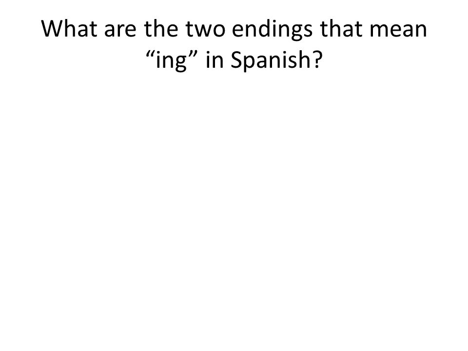 What are the two endings that mean ing in Spanish?