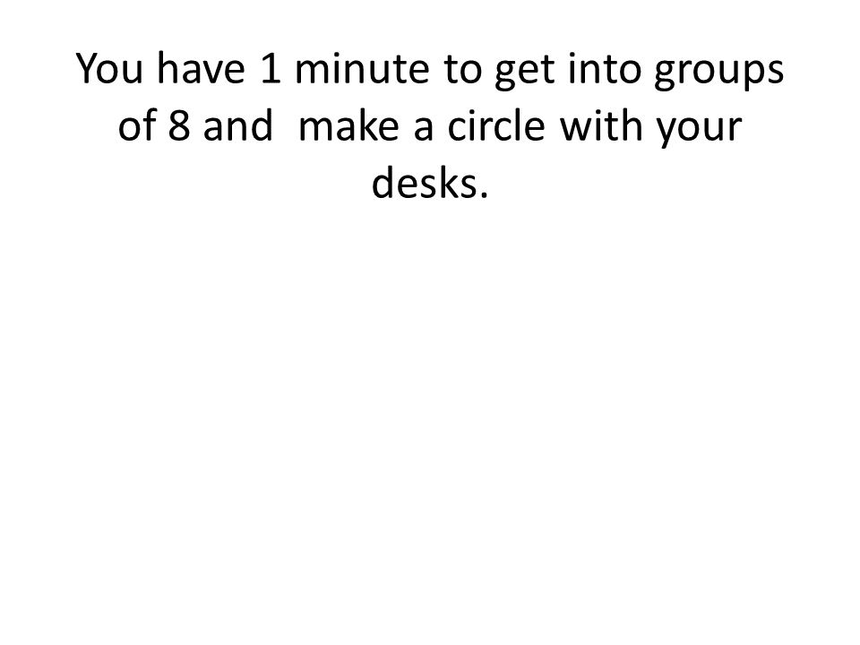 You have 1 minute to get into groups of 8 and make a circle with your desks.