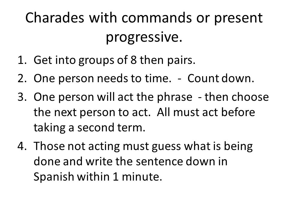 Charades with commands or present progressive. 1.Get into groups of 8 then pairs.