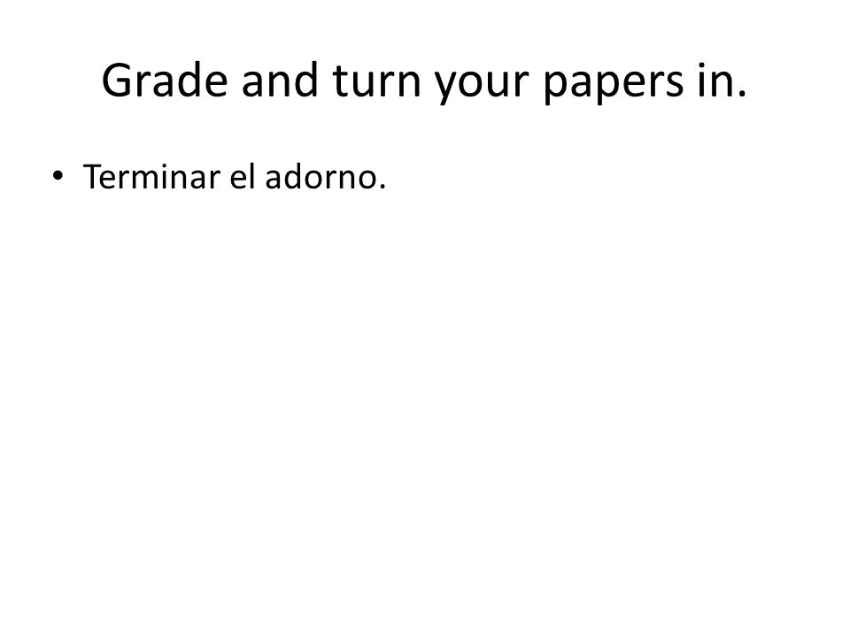 Grade and turn your papers in. Terminar el adorno.