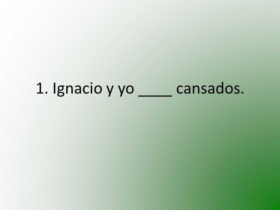 1. Ignacio y yo ____ cansados.